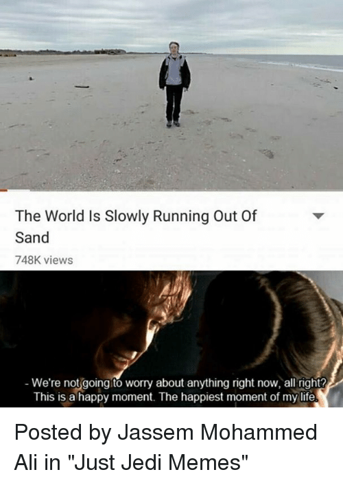 "Ali, Jedi, and Life: The World Is Slowly Running Out Of  Sand  748K views  We're not going to worry about anything right now, all right?  This is a happy moment. The happiest moment of my life Posted by Jassem Mohammed Ali in ""Just Jedi Memes"""