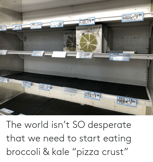 "the world: The world isn't SO desperate that we need to start eating broccoli & kale ""pizza crust"""