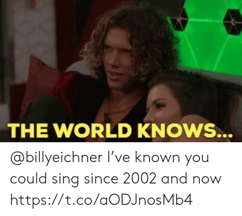 Memes, World, and 🤖: THE WORLD KNOWS... @billyeichner I've known you could sing since 2002 and now https://t.co/aODJnosMb4