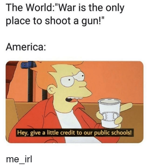 """America, World, and Irl: The World:""""War is the only  place to shoot a gun!""""  America:  Hey, give a little credit to our public schools! me_irl"""