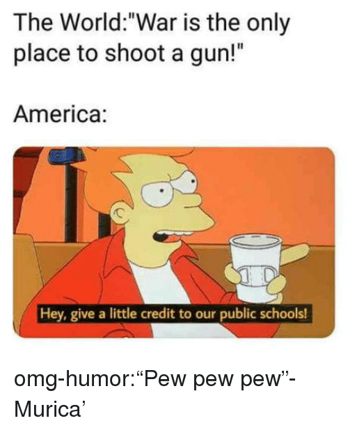 "America, Omg, and Tumblr: The World:""War is the only  place to shoot a gun!""  America:  Hey, give a little credit to our public schools! omg-humor:""Pew pew pew""- Murica'"