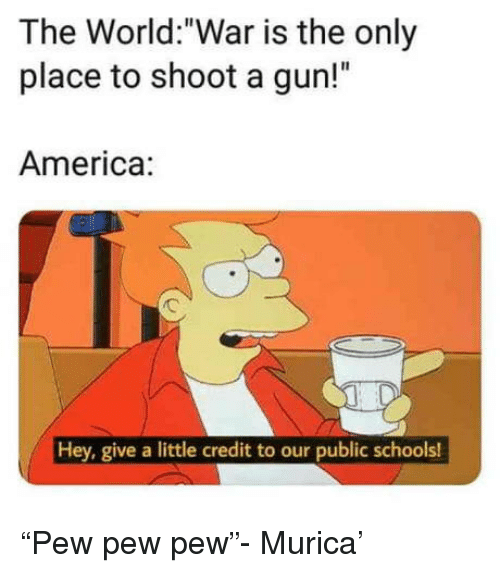 "America, World, and Gun: The World:""War is the only  place to shoot a gun!""  America:  Hey, give a little credit to our public schools! ""Pew pew pew""- Murica'"