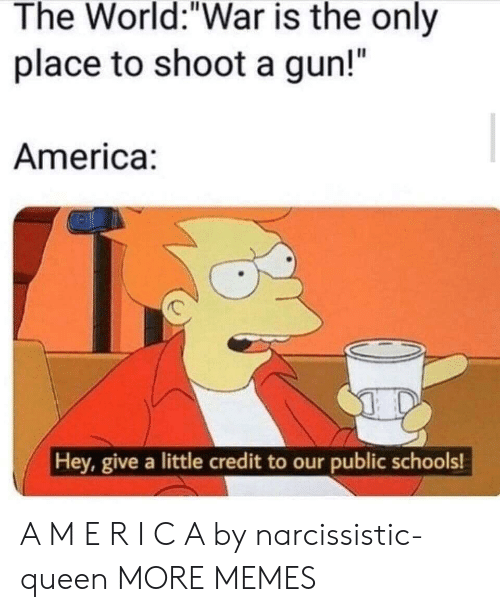 "America, Dank, and Memes: The World:""War is the only  place to shoot a gun!""  America:  Hey, give a little credit to our public schools! A M E R I C A by narcissistic-queen MORE MEMES"