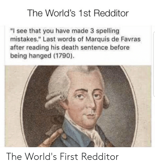 """Death, History, and Last Words: The World's 1st Redditor  """"I see that you have made 3 spelling  mistakes."""" Last words of Marquis de Favras  after reading his death sentence before  being hanged (1790) The World's First Redditor"""