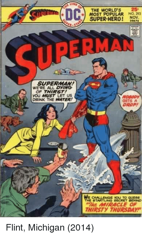 Superman, Guess, and Michigan: THE WORLD'S 25  MOST POPULAR NO. 293  SUPER-HERO! NOV  30475  SUPERNAN  SUPERMAN  WERE ALL DYING  OF THIRST  yOU MUST LET US  DRINK THE WATER  GETS  DROP!  WE CHALLENGE YOU TO GueSS  THE STARTLING SECRET BEHINO  HE MIRACLE OF  HIRSTY THURSDAY Flint, Michigan (2014)