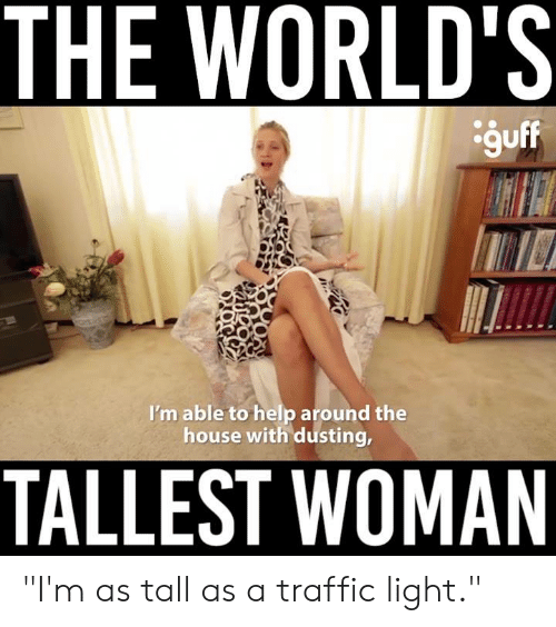"""Memes, Traffic, and Help: THE WORLD'S  guff  I'm able to help around the  house with dusting,  TALLEST WOMAN """"I'm as tall as a traffic light."""""""