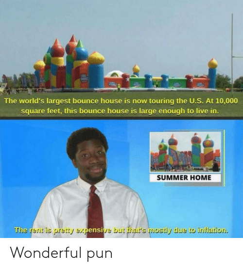 The U: The world's largest bounce house is now touring the U.S. At 10,000  square feet, this bounce house is large enough to live in.  SUMMER HOME  The rent is pretty expensive but thar's mostly due to inflation Wonderful pun