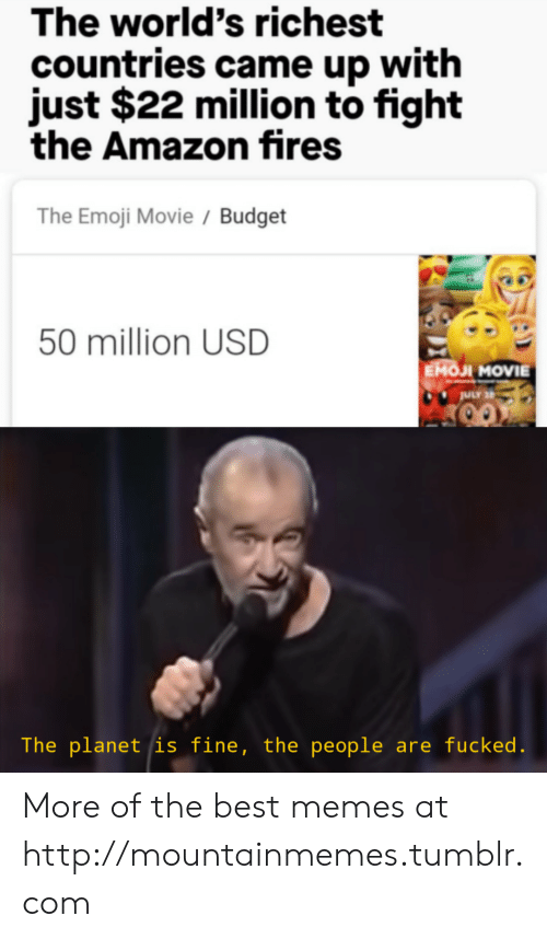 Countries: The world's richest  countries came up with  just $22 million to fight  the Amazon fires  The Emoji Movie / Budget  50 million USD  EMOJI MOVIE  ULY 2  The planet is fine, the people are fucked. More of the best memes at http://mountainmemes.tumblr.com