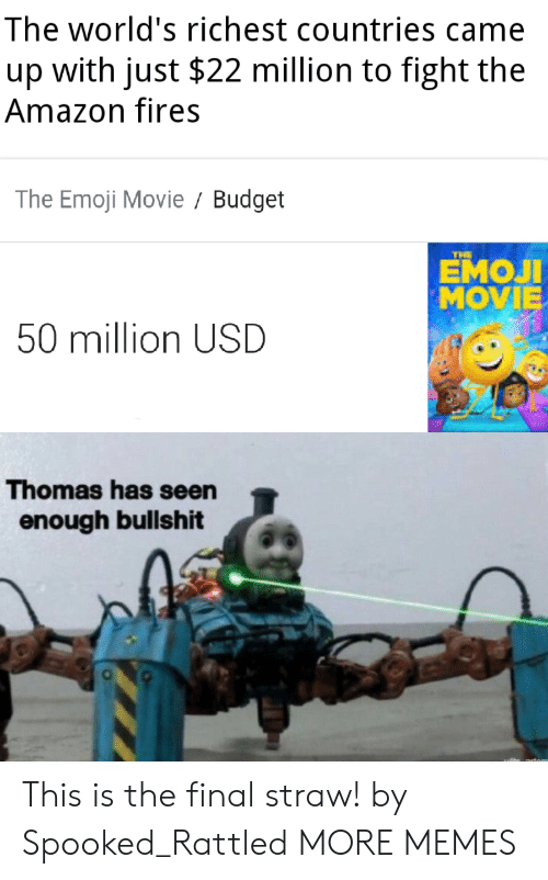 Amazon, Dank, and Emoji: The world's richest countries came  with just $22 million to fight the  up  Amazon fires  The Emoji Movie Budget  THE  ЕМОЛ  MOVIE  50 million USD  Thomas has seen  enough bullshit This is the final straw! by Spooked_Rattled MORE MEMES