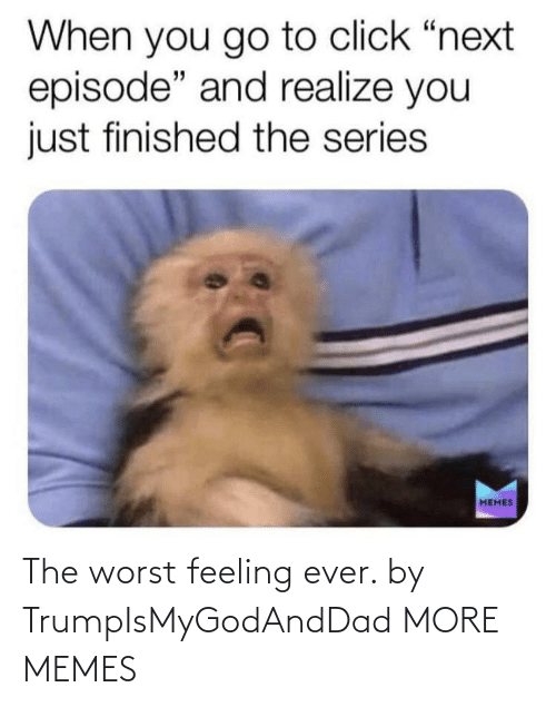 worst: The worst feeling ever. by TrumpIsMyGodAndDad MORE MEMES