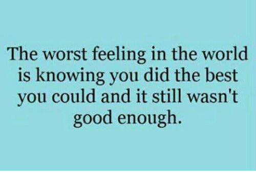 The Worst, Best, and Good: The worst feeling in the world  is knowing you did the best  you could and it still wasn't  good enough