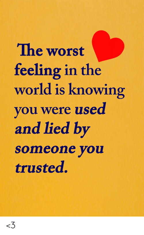 Memes, The Worst, and World: The worst  feeling in the  world is knowing  you were used  and lied by  someone you  trusted. <3