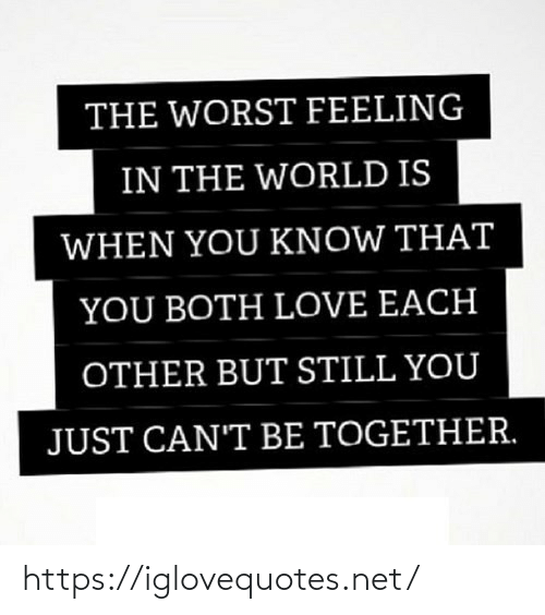 The Worst: THE WORST FEELING  IN THE WORLD IS  WHEN YOU KNOW THAT  YOU BOTH LOVE EACH  OTHER BUT STILL YOU  JUST CAN'T BE TOGETHER. https://iglovequotes.net/