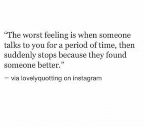 """Instagram, Period, and The Worst: The worst feeling is when someone  talks to you for a period of time, then  suddenly stops because they found  someone better.""""  - via lovelyquotting on instagram"""
