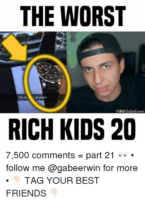 Friends, Memes, and The Worst: THE WORST  On myy to prom  @@ GabeErwin  RICH KIDS 20 7,500 comments = part 21 👀 • follow me @gabeerwin for more • 👇🏻 TAG YOUR BEST FRIENDS 👇🏻