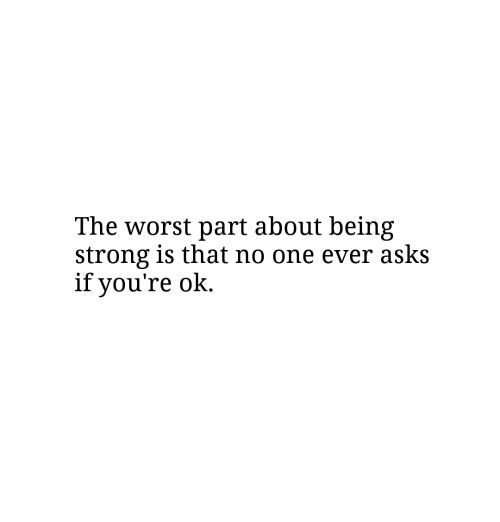 The Worst, Strong, and Asks: The worst part about being  strong is that no one ever asks  if vou're ok.