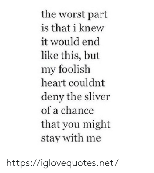 Knew It: the worst part  is that i knew  it would end  like this, but  my foolish  heart couldnt  deny the sliver  of a chance  that you might  stay with me https://iglovequotes.net/
