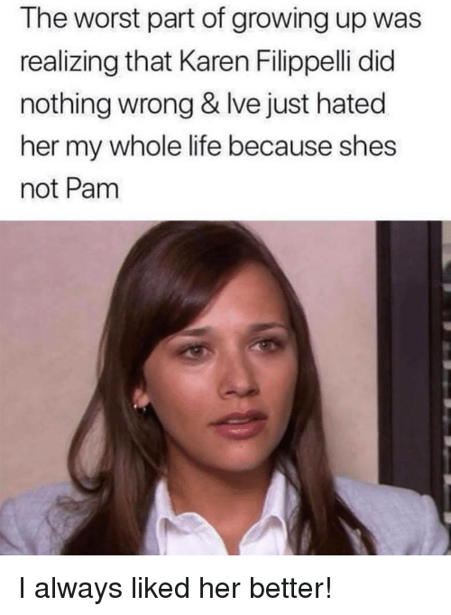 Did Nothing Wrong: The worst part of growing up was  realizing that Karen Filippelli did  nothing wrong & Ive just hated  her my whole life because shes  not Pam I always liked her better!