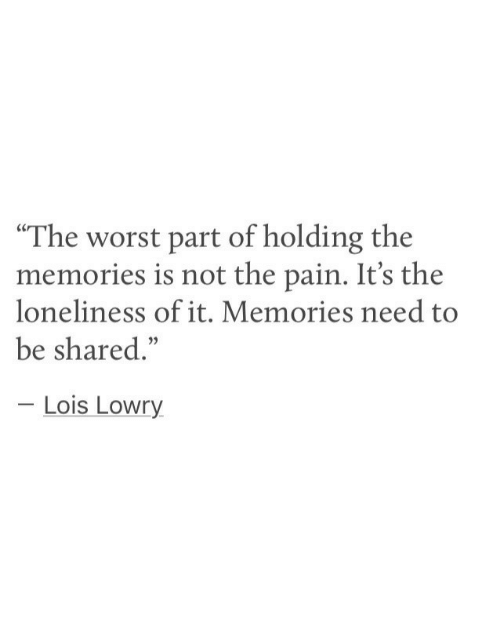 """The Worst, Loneliness, and Pain: """"The worst part of holding the  memories is not the pain. It's the  loneliness of it. Memories need to  be shared.""""  Lois Lowry"""