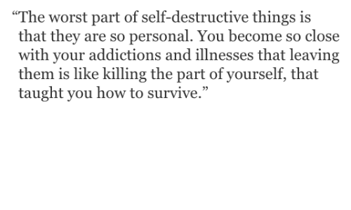 """The Worst, How To, and How: The worst part of self-destructive things is  that they are so personal. You become so close  with your addictions and illnesses that leaving  them is like killing the part of yourself, that  taught you how to survive."""""""