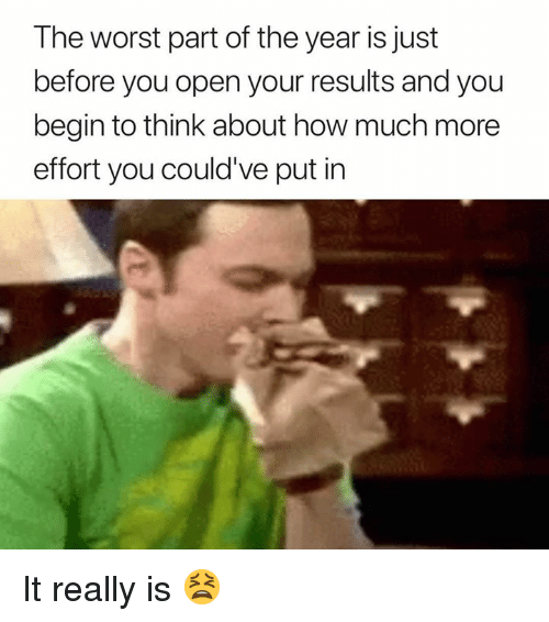 The Worst, How, and Open: The worst part of the year is just  before you open your results and you  begin to think about how much more  effort you could've put in It really is 😫
