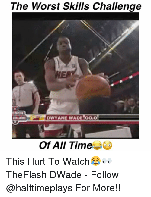 Dwyane Wade, Memes, and The Worst: The Worst Skills Challengee  HE  DWYANE WADE 00.0  Of All Time This Hurt To Watch😂👀 TheFlash DWade - Follow @halftimeplays For More!!