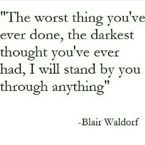"""The Worst, Thought, and Blair Waldorf: """"The worst thing you've  ever done, the darkest  thought you've ever  had, I will stand by you  through anything  Blair Waldorf"""