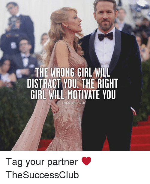 Distracte: THE WRONG GIRL WILL  DISTRACT YOU. THE RIGHT  GIRL WILL MOTIVATE YOU  he Success Club Tag your partner ❤ TheSuccessClub