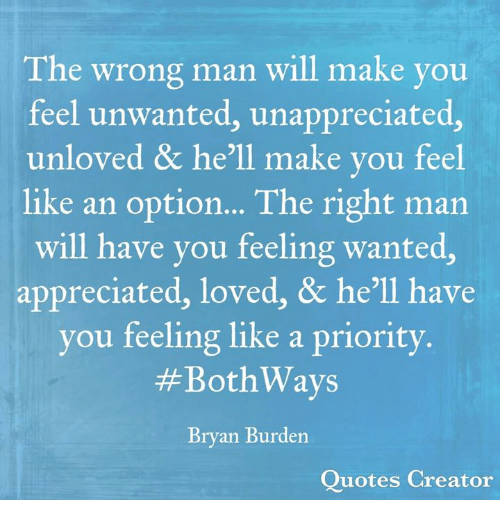 Memes, Quotes, and Hell: The wrong man will make you  feel unwanted, unappreciated,  unloved & he'll make you feel  like an option... The right man  will have you feeling wanted,  appreciated, loved, & he'll have  you feeling like a priority  #BothWays  Bryan Burden  Quotes Creator