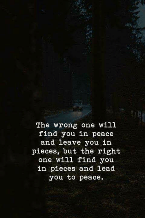 Peace, Lead, and One: The wrong one will  find you in peace  and leave you in  pieces, but the right  one will find you  in pieces and lead  you to peace.