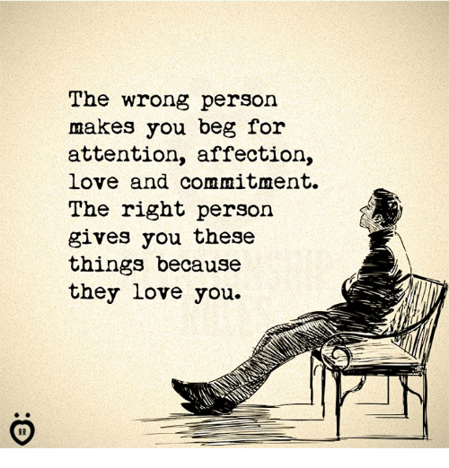 Love, They, and You: The wrong person  makes you beg for  attention, affection,  Love and commitment.  The right person  gives you these  things because  they love you.  ID