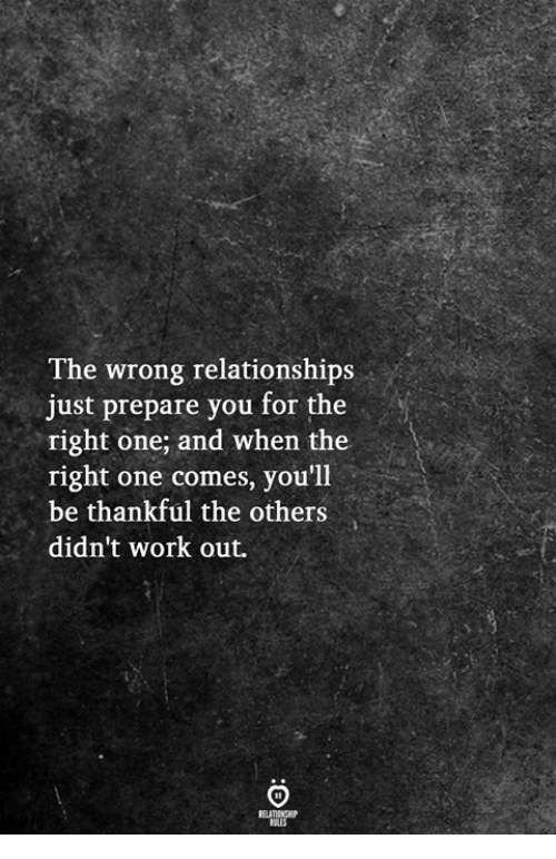Relationships, Work, and The Others: The wrong relationships  just prepare you for the  right one; and when the  right one comes, you'll  be thankful the others  didn't work out.
