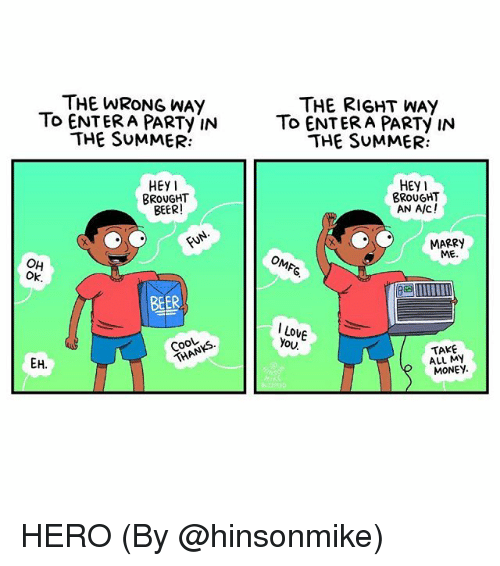 Take All My Money: THE WRONG WAY  To ENTERA PARTy IN  THE SUMMER:  THE RIGHT WAY  To ENTERA PARTy IN  THE SUMMER:  HEY  HEy1  BROUGHT  AN A/C!  BROUGHT  BEER  MARRY  ME  OH  Ok  BEER  I Lo  You  Cook  TAKE  ALL MY  MONEY HERO (By @hinsonmike)