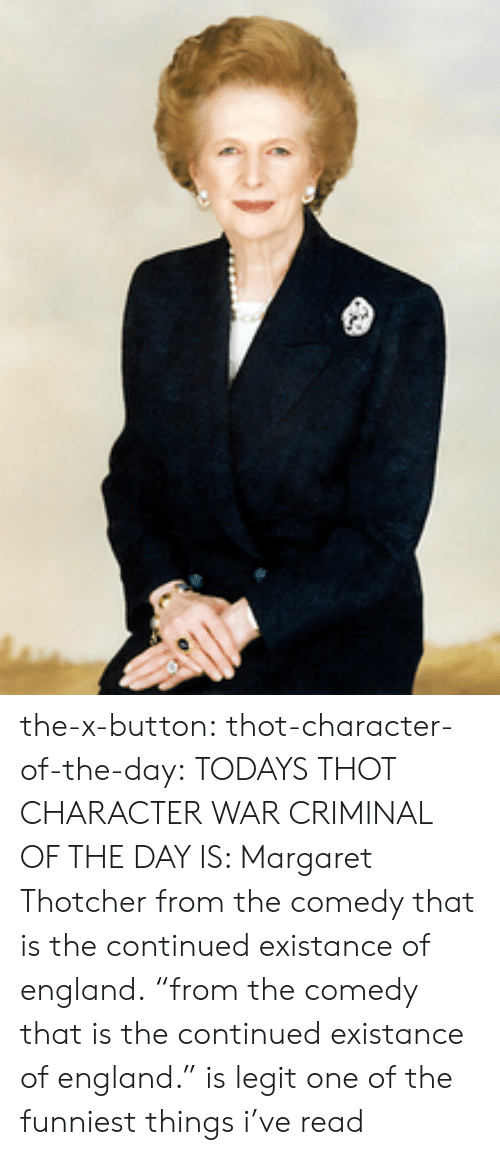 """England, Target, and Thot: the-x-button:  thot-character-of-the-day:  TODAYS THOT CHARACTER WAR CRIMINAL OF THE DAY IS: Margaret Thotcher from the comedy that is the continued existance of england.   """"from the comedy that is the continued existance of england."""" is legit one of the funniest things i've read"""