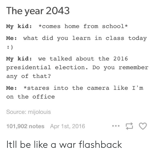 Be Like, Presidential Election, and School: The year 2043  My kid: *comes home from school*  Me: what did you learn in class today  My kid: we talked about the 2016  presidential election. Do you remember  any of that?  Me: *stares into the camera like I'm  on the office  Source: mijolouis  101,902 notes Apr 1st, 2016 Itll be like a war flashback