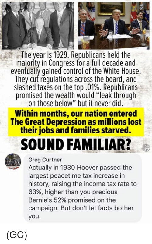 "Facts, Memes, and Precious: The year is 1929. Republicans held the  majority in Congress for a full decade and  eventually gained control of the White House.  They cut requlations across the board, and  slashed taxes on the top .01%. Republicans  promised the wealth would ""leak through  on those below"" but it never did  Within months, our nation entered  The Great Depression as millions lost  their jobs and families starved.  SOUND FAMILIAR?e  Greg Curtner  Actually in 1930 Hoover passed the  largest peacetime tax increase in  history, raising the income tax rate to  63%, higher than you precious  Bernie's 52% promised on the  campaign. But don't let facts bother  you. (GC)"