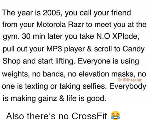 Candy, Gym, and Life: The year is 2005, you call your friend  from your Motorola Razr to meet you at the  gym. 30 min later you take N.O XPlode,  pull out your MP3 player & scroll to Candy  Shop and start lifting. Everyone is using  weights, no bands, no elevation masks, no  one is texting or taking selfies. Everybody  is making gainz & life is good  IG: Othegainz Also there's no CrossFit 😂