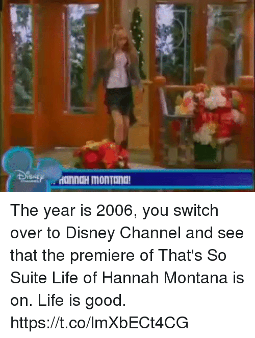 Disney, Life, and Disney Channel: The year is 2006, you switch over to Disney Channel and see that the premiere of That's So Suite Life of Hannah Montana is on. Life is good. https://t.co/lmXbECt4CG