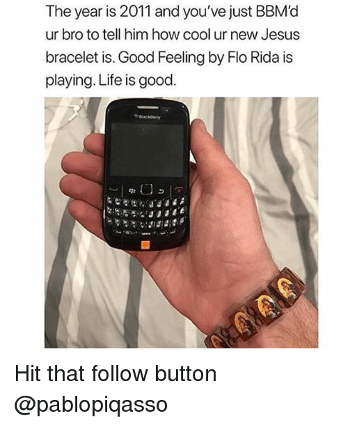 Flo Rida, Jesus, and Life: The year is 2011 and you've just BBM'd  ur bro to tell him how cool ur new Jesus  bracelet is. Good Feeling by Flo Rida is  playing. Life is good Hit that follow button @pablopiqasso