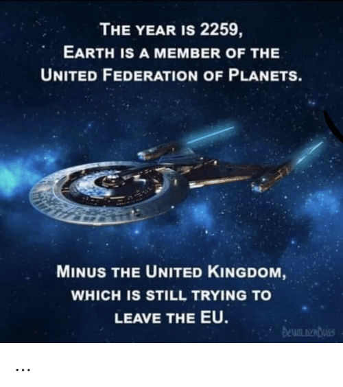Planets: THE YEAR IS 2259,  EARTH IS A MEMBER OF THE  UNITED FEDERATION OF PLANETS.  MINUS THE UNITED KINGDOM,  WHICH IS STILL TRYING TO  LEAVE THE EU.  DEWILDERDUGS …