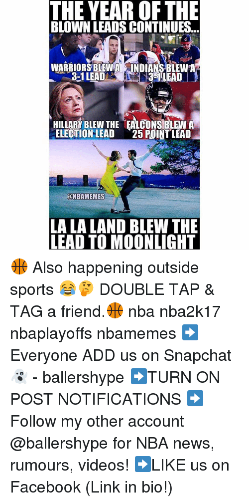 Snapchater: THE YEAR OFTHE  BLOWN LEADS CONTINUES.  WARRIORSBLEWA S INDIANS BLEWA  3-1 LEAD  30  HILLARY BLEW THE EALCONSBLEW A  ELECTION LEAD  25 POINT LEAD  @NBAMEMES  LA LA LAND BLEW THE  LEAD TO MOONLIGHT 🏀 Also happening outside sports 😂🤔 DOUBLE TAP & TAG a friend.🏀 nba nba2k17 nbaplayoffs nbamemes ➡Everyone ADD us on Snapchat 👻 - ballershype ➡TURN ON POST NOTIFICATIONS ➡Follow my other account @ballershype for NBA news, rumours, videos! ➡LIKE us on Facebook (Link in bio!)