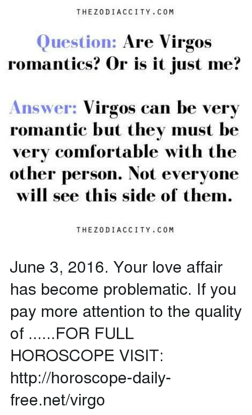 Comfortable, Love, and Free: THE Z0D IAC CITY C 0 M  Question:  Are Virgos  romantics? Or is it just me?  Answer: Virgos can be very  romantic but they must be  very comfortable with the  other person. Not everyone  will see this side of them.  THE Z 0 DIA C CITY COM June 3, 2016. Your love affair has become problematic. If you pay more attention to the quality of  ......FOR FULL HOROSCOPE VISIT: http://horoscope-daily-free.net/virgo