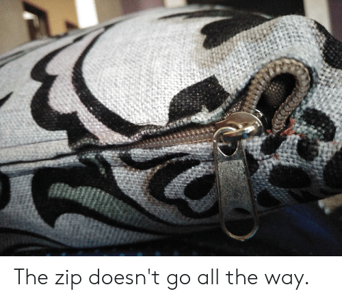 All The, All, and  Way: The zip doesn't go all the way.