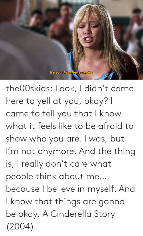 Didnt: the00skids: Look, I didn't come here to yell at you, okay? I came to tell you that I know what it feels like to be afraid to show who you are. I was, but I'm not anymore. And the thing is, I really don't care what people think about me… because I believe in myself. And I know that things are gonna be okay.   A Cinderella Story (2004)
