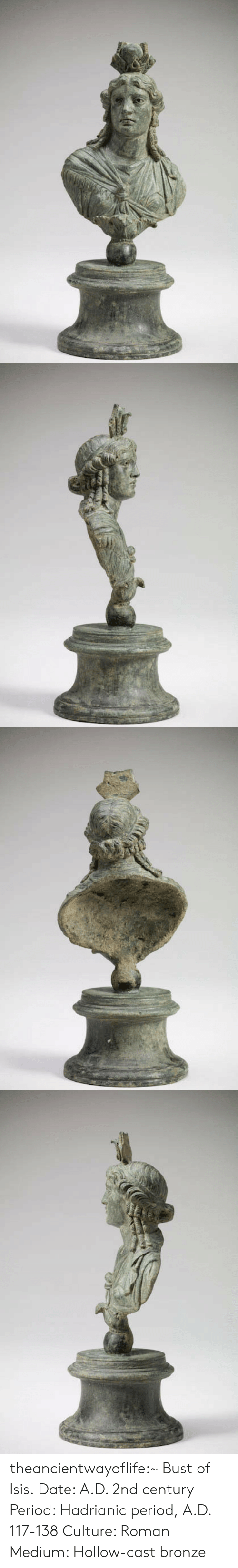 Isis, Period, and Tumblr: theancientwayoflife:~ Bust of Isis. Date: A.D. 2nd century Period: Hadrianic period, A.D. 117-138 Culture: Roman Medium: Hollow-cast bronze