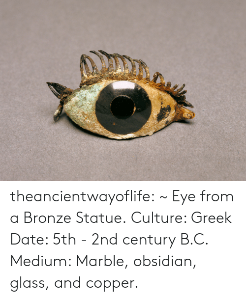 Tumblr, Blog, and Date: theancientwayoflife:  ~ Eye from a Bronze Statue. Culture: Greek Date: 5th - 2nd century B.C. Medium: Marble, obsidian, glass, and copper.