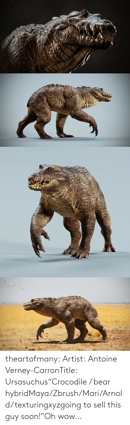 "this guy: theartofmany:  Artist:  Antoine Verney-CarronTitle:  Ursasuchus""Crocodile / bear hybridMaya/Zbrush/Mari/Arnold/texturingxyzgoing to sell this guy soon!""Oh wow…"