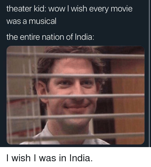 Wow, India, and Movie: theater kid: wow I wish every movie  Was a musical  the entire nation of India: I wish I was in India.