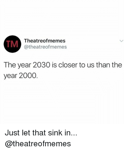 Memes, Theatre, and 🤖: Theatre ofmemes  TM  Catheatreofmemes  The year 2030 is closer to us than the  year 2000. Just let that sink in... @theatreofmemes
