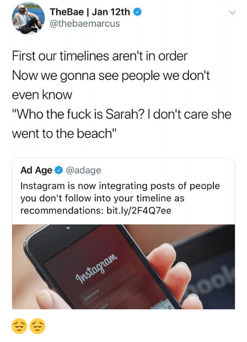 """Instagram, Memes, and Beach: TheBae   Jan 12th  @thebaemarcus  First our timelines aren't in order  Now we gonna see people we don't  even know  """"Who the fuck is Sarah? I don't care she  went to the beach'""""  Ad Age @adage  Instagram is now integrating posts of people  you don't follow into your timeline as  recommendations: bit.ly/2F4Q7ee 😔😔"""